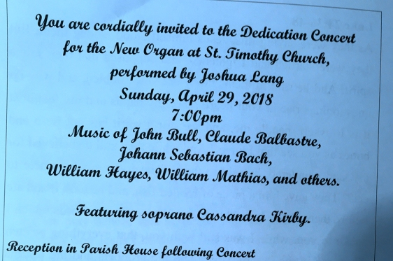 You are invited to attend a dedication concert for the new organ at St. Timothy's Church, Sunday, April 29, at 7 p.m. Performers are Joshua Lang, organist, and Cassandra Kirby, soprano. A reception follows.